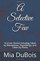 A Selective Few: 16 erotic Stories Including Taken by Werewolves, Stepsiblings, and Taken by Plants
