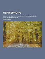 Hermsprong; Or, Man as He Is Not. a Novel. in Two Volumes. by the Author of Man as He Is. ...