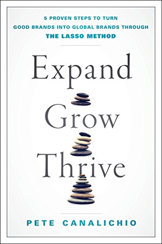 Download Expand, Grow, Thrive: 5 Proven Steps to Turn Good Brands into Global Brands Through the Lasso Method 1787437825