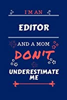 I'm An Editor And A Mom Don't Underestimate Me: Perfect Gag Gift For An Editor Who Happens To Be A Mom And NOT To Be Underestimated! | Blank Lined Notebook Journal | 100 Pages 6 x 9 Format | Office | Work | Job | Humour and Banter | Birthday| Hen | | Anni