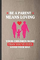 Be a Parent Means Loving Your Children More Than You've Ever Loved Yourself: Lined Notebook For Father Mother Parents. Ruled Journal For Husband Wife Grandparent. Unique Student Teacher Blank Composition Great For School Writing