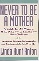 Never to be a Mother: Guide for All Women Who Didn't or Couldn't Have Children