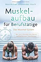 Muskelaufbau fuer Berufstaetige - Das Maximal-System: Mit nur vier Stunden pro Monat nachhaltig zum Traumkoerper