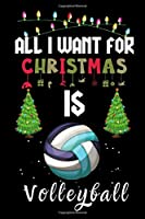 All I Want For Christmas Is Volleyball: Volleyball lovers Appreciation gifts for Xmas, Funny Volleyball Christmas Notebook / Thanksgiving & Christmas Gift