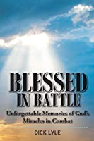 Blessed in Battle: Unforgettable Memories of God's Miracles in Combat