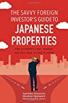 The Savvy Foreign Investor's Guide to Japanese Properties: How to Expertly Buy, Manage and Sell  Real Estate in Japan