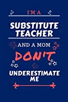 I'm A Substitute Teacher And A Mom Don't Underestimate Me: Perfect Gag Gift For A Substitute Teacher Who Happens To Be A Mom And NOT To Be Underestimated!   Blank Lined Notebook Journal   100 Pages 6 x 9 Format   Office   Work   Job   Humour and Banter  