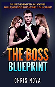 The Boss Blueprint: Your Guide To Becoming A Total Boss With Women And In Life (And Attract Women To You Like A Magnet) by [Nova, Chris]