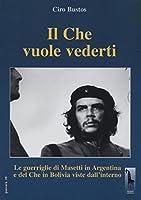 Il Che vuole vederti. Le guerriglie di Masetti in Argentina e del Che in Bolivia viste dall'interno