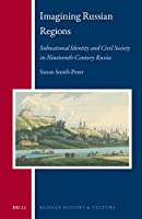 Imagining Russian Regions: Subnational Identity and Civil Society in Nineteenth-Century Russia (Russian History and Culture)