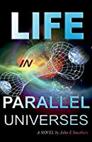 Life in Parallel Universes: A Novel by John E Smethers