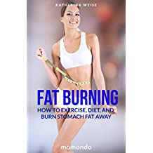 Fat Burning: How to Exercise, Diet and Burn Stomach Fat Away (FREE e-book included) (Fat Burning, Fat Burning Recipes, Stomach Fat Burning, Fat Burning Foods)
