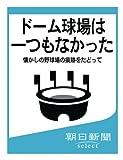 ドーム球場は一つもなかった 懐かしの野球場の痕跡をたどって (朝日新聞デジタルSELECT)