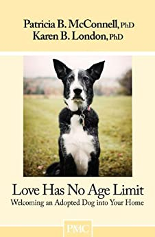 Love Has No Age Limit: Welcoming an Adopted Dog into Your Home by [London Ph.D., Karen B., Patricia B., Ph.D. McConnell]
