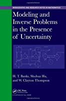 Modeling and Inverse Problems in the Presence of Uncertainty (Chapman & Hall/CRC Monographs and Research Notes in Mathematics)