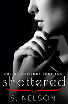Shattered (Addicted Trilogy Book 2) by [Nelson, S.]