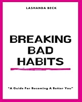 """Breaking Bad Habits: """"A Guide For Becoming A Better You"""""""