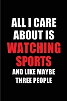 All I Care About is Watching Sports and Like Maybe Three People: Blank Lined 6x9 Watching Sports Passion and Hobby Journal/Notebooks for passionate people or as Gift for the ones who eat, sleep and live it forever.