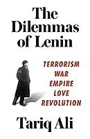 The Dilemmas of Lenin: Terrorism, War, Empire, Love, Revolution