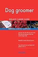 Dog Groomer Red-Hot Career Guide; 2549 Real Interview Questions
