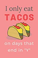 """I ONLY EAT TACOS ON DAYS THAT END IN """"Y"""": CUTE FUNNY TACO LOVERS NOTEBOOK: PINK 120 NO LINE Pages 6x9 inches; Perfect for girls, her, women, mom, sisters, daughters, aunts, friends, coworkers, boss who loves tacos; Great idea gift for all occasions."""