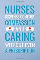 Nurses dispense comfort compassion and caring without even a prescripion: Great as nurse journal for patient care Gratitude Planner Journal/Organizer/Birthday Gift/Thank You/Nurse Graduation Gift/Practitioner Gift, Nurse Notebook  - 6x9 100 pages