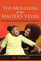 THE MOULDING  OF THE  MASTER'S VESSEL: OUR JOURNEY WITH  BRITTLE BONE DISEASE