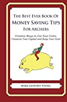 The Best Ever Book of Money Saving Tips for Archers: Creative Ways to Cut Your Costs, Conserve Your Capital and Keep Your Cash