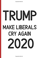 Trump 2020 Make Liberals Cry Again: Notebook 120 pages Journal Blank lined Great Christmas and those who love politics about trump gag gift