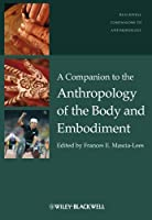 A Companion to the Anthropology of the Body and Embodiment (Wiley Blackwell Companions to Anthropology)