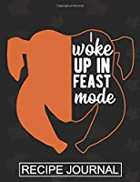 I Woke Up In The Feast Mode - Recipe Journal: Recipe Journal For Document all Your Special Recipes ,Personalized Empty Cookbook,Recipe notebook for women's ,Chef
