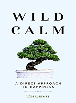 Wild Calm: A Direct Approach to Happiness by [Grimes, Tim]