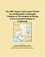 The 2007 Import and Export Market for Medicaments Containing Vitamins or Provitamins in Dosage Form or Retail Packings in Guatemala