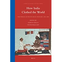 How India Clothed the World: The World of South Asian Textiles, 1500-1850 (Global Economic History Series)