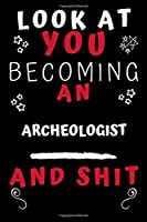Look At You Becoming An Archeologist And Shit!: Perfect Gag Gift For A Great Archeologist! | Blank Lined Notebook Journal | 120 Pages 6 x 9 Format | Office Humour and Banter