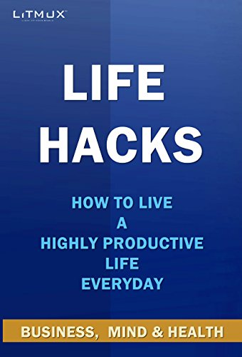Life Hacks - Business, Mind & Health: How to Live A Highly Productive Life Everyday (English Edition)