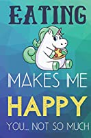 Eating Makes Me Happy You Not So Much: Funny Cute Journal and Notebook for Boys Girls Men and Women of All Ages. Lined Paper Note Book.