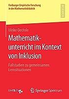 Mathematikunterricht im Kontext von Inklusion: Fallstudien zu gemeinsamen Lernsituationen (Freiburger Empirische Forschung in der Mathematikdidaktik)