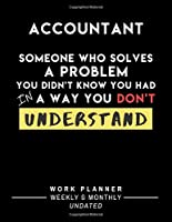 Accountant Someone Who Solves A Problem You Didn't Know You Had In A Way You Don't Understand: Be More Efficient and Productive - Weekly and Monthly Undated Work Planner Organizer with To-Do List to Plan and Organize Your Work Day (Funny Accountant Gifts)