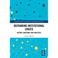 Reframing Institutional Logics: Substance, Practice and History (Routledge Studies in Management, Organizations and Society) (English Edition)