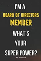 I AM A Board of Directors Member WHAT IS YOUR SUPER POWER? Notebook  Gift: Lined Notebook  / Journal Gift, 120 Pages, 6x9, Soft Cover, Matte Finish