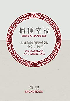 Sowing Happiness   播種幸福: On Marriage and Parenting   心理諮詢師談婚姻、育兒、親子 by [Zhong Hong   鍾宏]