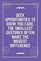 """Seek opportunities to show you care. The smallest gestures often make the biggest difference: Best Teacher Notebook 