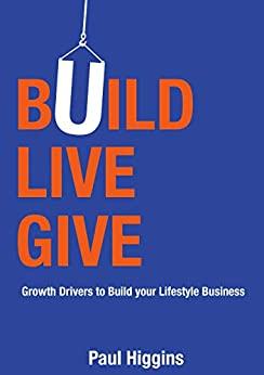 Build Live Give: Growth Drivers to Build your Lifestyle Business by [Higgins, Paul]