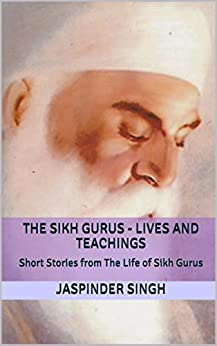 The Sikh Gurus - Lives and Teachings: Spiritual Enlightenment Through Message Of Sikhism by [Singh, Jaspinder]