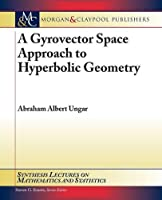 A Gyrovector Space Approach to Hyperbolic Geometry (Synthesis Lectures on Mathematics and Statistics)