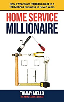 Home Service Millionaire: How I Went from $50,000 in Debt to a $30 Million+ Business in Seven Years by [Mello, Tommy]