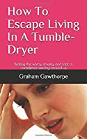 How To Escape Living In A Tumble-Dryer: Beating  the worry, anxiety, and lack of confidence swirling around us
