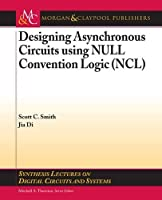 Designing Asynchronous Circuits using NULL Convention Logic (NCL) (Synthesis Lectures on Digital Circuits and Systems)