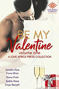 Be My Valentine: Volume One (Valentine Anthologies Book 1) by [Azie, Amaka, Khan, Fiona, Prah, Nana, Rose, Sable, Baryeh, Empi]